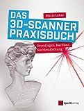 Das 3D-Scanner-Praxisbuch: Grundlagen, Nachbau, Nachbearbeitung (German Edition)