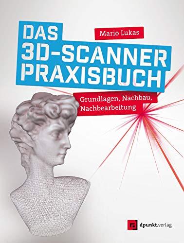 Das 3D-Scanner-Praxisbuch: Grundlagen, Nachbau, Nachbearbeitung
