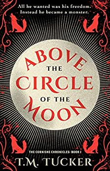 Above the Circle of the Moon: An 18th Century Werewolf Novel (The Cornishe Chronicles Book 1) by [T.M. Tucker]