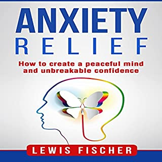 Anxiety Relief: How to Create a Peaceful Mind and Unbreakable Confidence audiobook cover art