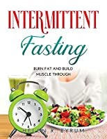 Intermittent Fasting: Burn Fat And Build Muscle Through
