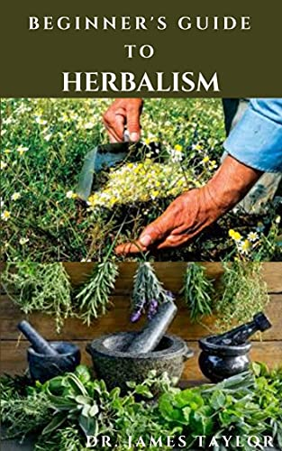 BEGINNER'S GUIDE TO HERBALISM: Complete Guide On Medicinal Herbs With Herbal Recipes For Healing Different Ailments ( Everything You Need To Know ) (English Edition)