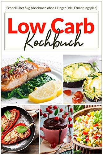 Low Carb Kochbuch: Schnell über 5kg Abnehmen ohne Hunger (inkl. Ernährungsplan)