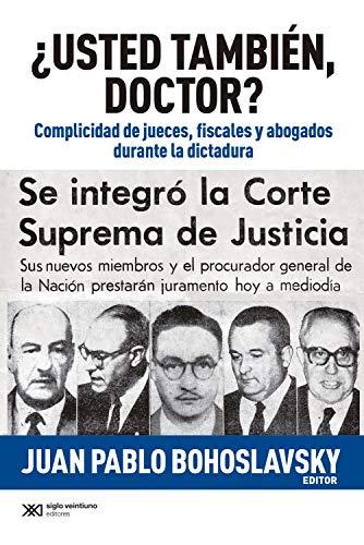 ¿Usted también, doctor?: Complicidad de jueces, fiscales y abogados durante la dictadura...