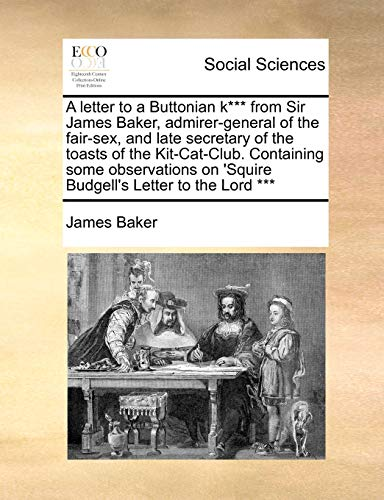 A Letter to a Buttonian K*** from Sir James Baker, Admirer-General of the Fair-Sex, and Late Secretary of the Toasts of the Kit-Cat-Club. Containing ... on 'Squire Budgell's Letter to the Lord ***