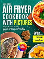 Air Fryer Cookbook with Pictures: Amazingly Easy Healthy Air Fryer Recipes to Fry, Bake, Grill, and Roast for Beginners & Advanced Users. Even for One & Two