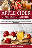 Apple Cider Vinegar Remedies: Healthy Ways to Cleanse Your Body and Home with Apple Cider Vinegar, Including 105 Recipes for Health, Detox, Beauty, Home and Pets