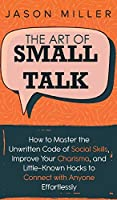 The Art of Small Talk: How to Master the Unwritten Code of Social Skills, Improve Your Charisma, and LittleKnown Hacks to Connect with Anyone Effortlessly