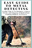 Easy Guide to Metal Detecting: Useful Tips and Techniques, Expert Tricks and Dіggіng Etіԛuеttе for Finding Hidden Treasures: Useful Tips and ... for Finding Hidden Treasures