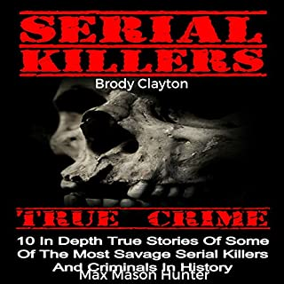 Serial Killers True Crime: 10 In-Depth True Stories of Some of the Most Savage Serial Killers and Criminals in History cover art