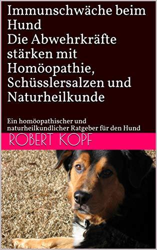 Immunschwäche beim Hund - Die Abwehrkräfte stärken mit Homöopathie, Schüsslersalzen und Naturheilkunde: Ein homöopathischer und naturheilkundlicher Ratgeber für den Hund