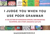 I Judge You When You Use Poor Grammar: A Collection of Egregious Errors, Disconcerting Bloopers, and...