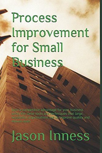 Process Improvement for Small Business: Gain a competitive advantage for your business using the same tools and techniques that large, successful organizations use to improve quality and reduce costs
