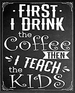Funny Coffee Journals For Teachers: First I Drink The Coffee Then I Teach The Kids