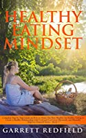 Healthy Eating Mindset: Complete Step-by-Step Guide on How to Obtain the Best Mindset for Healthy Eating to Create a Healthy Relationship with Food and Feel Great Physically and Mentally (Improve Yourself)