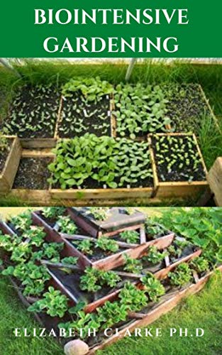 BIOINTENSIVE GARDENING: Step By Step Guide To Have More Plant And Harvest From A Small Space
