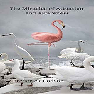 The Miracles of Attention and Awareness                   By:                                                                                                                                 Frederick Dodson                               Narrated by:                                                                                                                                 Thomas Miller                      Length: 9 hrs and 26 mins     1 rating     Overall 5.0