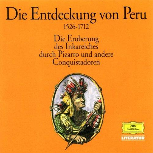 Die Entdeckung von Peru - Die Eroberung des Inkareiches durch Pizarro und andere Conquistadoren, 1526-1712: Alte abenteuerliche Reiseberichte. Lesung