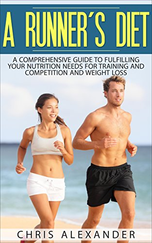 A RUNNER'S DIET: A Comprehensive Guide to Fulfilling your Nutrition Needs for Training and Competition and Weight Loss