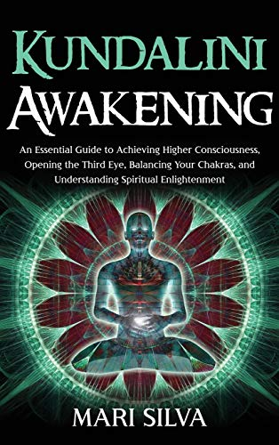 Kundalini Awakening: An Essential Guide to Achieving Higher Consciousness, Opening the Third Eye, Balancing Your Chakras, and Understanding Spiritual Enlightenment