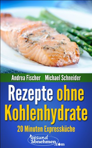 schnelle Low Carb Rezepte: Abnehmen mit 20 Minuten Rezepte ohne Kohlenhydrate (Diät Kochbuch)