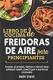 Libro de cocina de freidoras de aire para principiantes: Recetas deliciosas, rápidas y fáciles para ahorrar tiempo,...