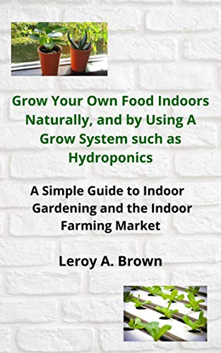 Grow Your Own Food Indoors Naturally, and by Using A Grow System such as Hydroponics: A Simple Guide to Indoor Gardening and Indoor Farming Market (English Edition)