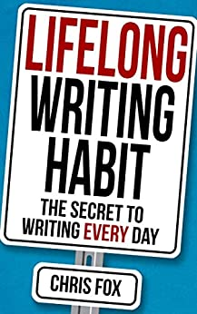 Lifelong Writing Habit: The Secret to Writing Every Day: Write Faster, Write Smarter by [Chris Fox]