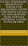 Ultra-Wideband, Microwave Radar for Measuring Snow Thickness on Sea Ice and Mapping Near-Surface Internal Layers in Polar Firn. (English Edition)