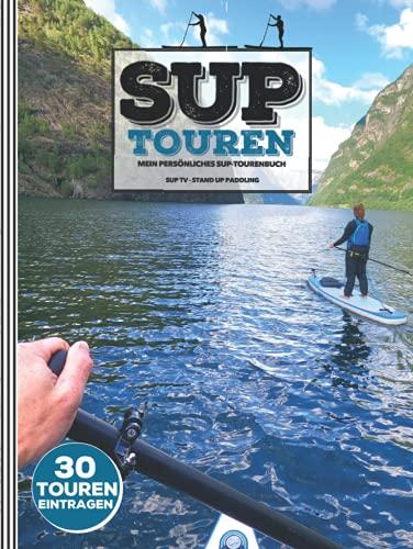 SUP TOUREN ● Mein SUP-Tourenbuch ● 30 Touren eintragen: LOGBUCH für Stand-Up Paddler ● Zum Ausfüllen & Festhalten von Touren ● 146 Seiten