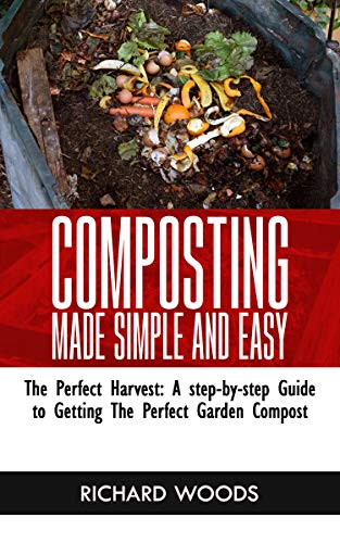 COMPOSTING MADE SIMPLE AND EASY: The Perfect Harvest: A step-by-step Guide to Getting the Perfect Garden Compost by [RICHARD  WOODS]