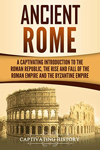 Ancient Rome: A Captivating Introduction to the Roman Republic, The Rise and Fall of the Roman Empire, and The Byzantine Empire (Captivating History) (English Edition)