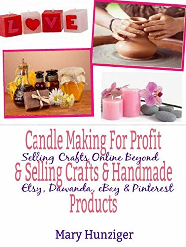 Candle Making For Profit Selling Crafts Handmade Products Selling Crafts Online Beyond Etsy Dawanda Ebay Pinterest Kindle Edition By Hunziger Mary Kay Crafts Hobbies Home Kindle Ebooks