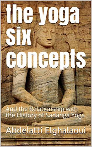 the yoga Six concepts: And the Relationship with the History of Sadanga Yoga (English Edition)