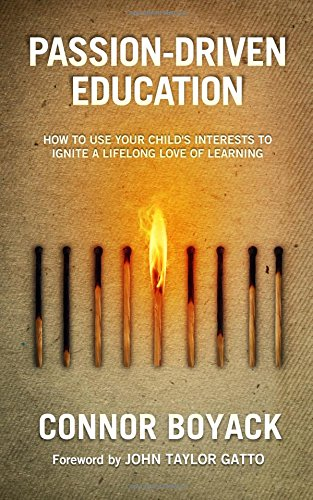 Passion Driven Education How To Use Your Childs Interests To Ignite A Lifelong Love Of Learning