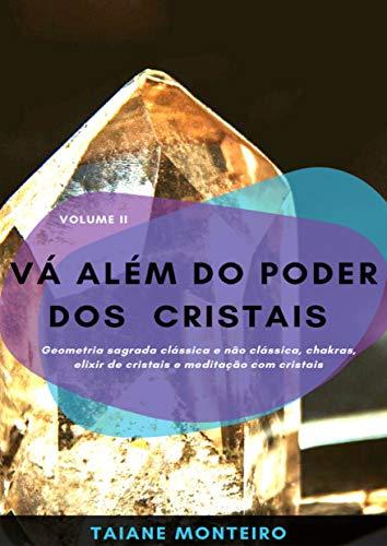 Vá Além do Poder dos Cristais: Geometria sagrada clássica e não clássica, chakras, elixir de cristais e meditação com cristais