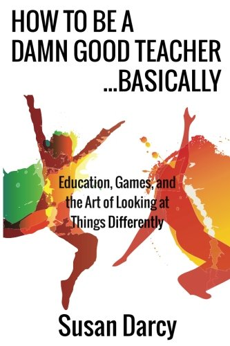 How To Be A Damn Good Teacher...Basically: Education, Games, and the Art of Looking at Things Dif...