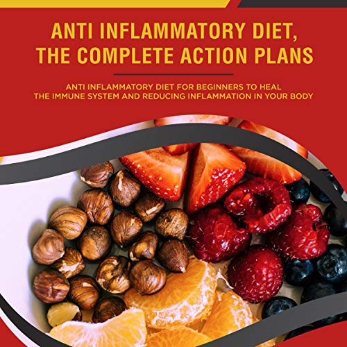 Anti Inflammatory Diet, the Complete Action Plan: Anti Inflammatory Diet for Beginners to Heal the Immune System and Reducing Inflammation in Your Body cover art