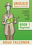 UKULELE BEGINNER TO BRILLIANT BOOK 1: BEGINNER: A COMPLETE M