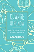Change Here Now: Permaculture Solutions for Personal and Community Transformation