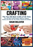 Crafting: The Top 300 Best Crafts: Fun and Easy Crafting Ideas, Patterns, Hobbies, Jewelry and More For You, Family, Friends and Holidays (Have Fun ... Sewing Decorating Woodworking Painting Guide)