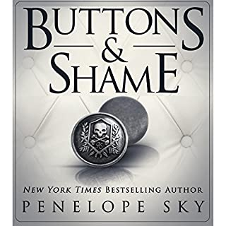 Buttons and Shame                   Written by:                                                                                                                                 Penelope Sky                               Narrated by:                                                                                                                                 Michael Ferraiuolo,                                                                                        Samantha Cook                      Length: 8 hrs and 1 min     1 rating     Overall 5.0