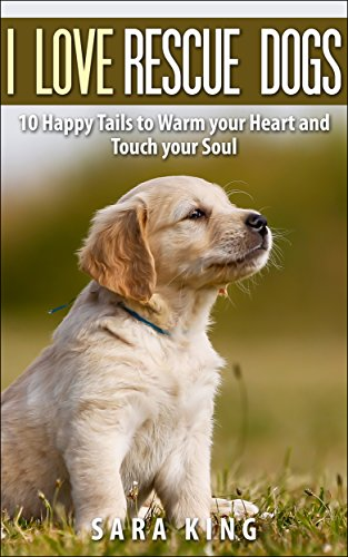 I Love Rescue Dogs: 10 Happy Tails to Warm Your Heart and Touch Your Soul