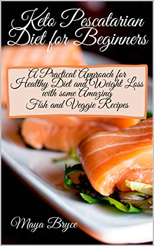 Keto Pescatarian Diet For Beginners A Practical Approach For Healthy Diet And Weight Loss With Some Amazing Fish And Veggie Recipes Kindle Edition By Bryce Maya Health Fitness Dieting Kindle