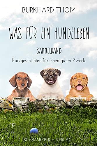 Was für ein Hundeleben: Sammelband Kurzgeschichten für einen guten Zweck: Sammelband: Kurzgeschichten für den guten Zweck