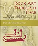 Rock Art Through Time: Scanian rock carvings in the Bronze Age and Earliest Iron Age (Swedish Rock Art Research Series)