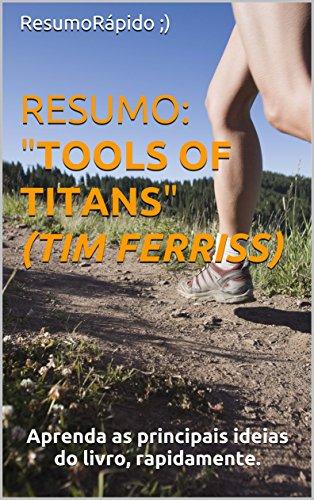 """RESUMO: Tools of Titans (Tim Ferriss) - Conceitos chave do livro """"Ferramenta de Titãs"""": Aprenda as principais ideias do livro, rapidamente."""