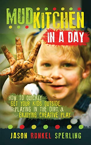 Mud Kitchen in a Day: How to Quickly Get Your Kids Outside, Playing in the Dirt, & Enjoying Creative Play
