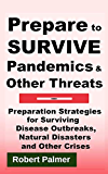 Prepare to Survive Pandemics & Other Threats: Preparation Strategies for Surviving Disease Outbreaks, Natural Disasters and Other Crises