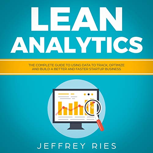 Lean Analytics: The Complete Guide to Using Data to Track, Optimize and Build a Better and Faster Startup Business cover art